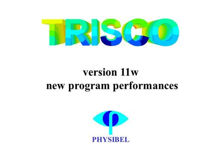 PHYSIBEL version 11w new program performances. the following slides contain TRISCO version 11w screen shots explaining the new program performances.