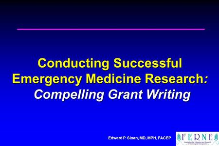 Edward P. Sloan, MD, MPH, FACEP Conducting Successful Emergency Medicine Research: Compelling Grant Writing.
