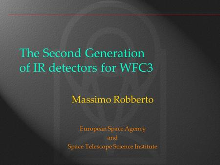 The Second Generation of IR detectors for WFC3 Massimo Robberto European Space Agency and Space Telescope Science Institute.
