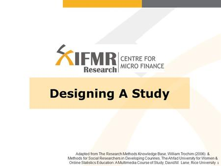 1 Designing A Study Adapted from The Research Methods Knowledge Base, William Trochim (2006). & Methods for Social Researchers in Developing Counries,
