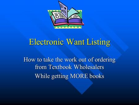 Electronic Want Listing How to take the work out of ordering from Textbook Wholesalers While getting MORE books.