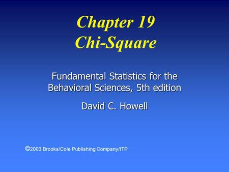Chapter 19 Chi-Square Fundamental Statistics for the Behavioral Sciences, 5th edition David C. Howell © 2003 Brooks/Cole Publishing Company/ITP.