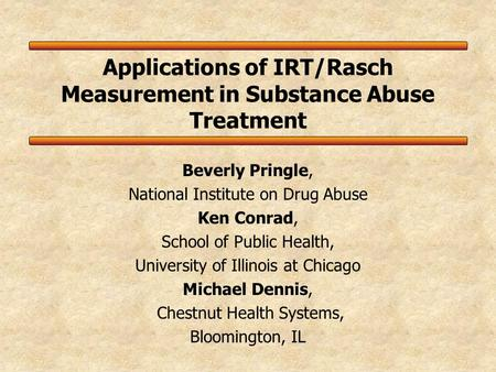 Applications of IRT/Rasch Measurement in Substance Abuse Treatment Beverly Pringle, National Institute on Drug Abuse Ken Conrad, School of Public Health,