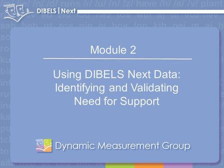 1 Module 2 Using DIBELS Next Data: Identifying and Validating Need for Support.