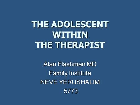 THE ADOLESCENT WITHIN THE THERAPIST Alan Flashman MD Family Institute NEVE YERUSHALIM 5773 5773.