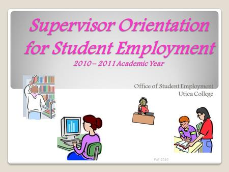 Supervisor Orientation for Student Employment 2010 – 2011 Academic Year Office of Student Employment Utica College Fall 2010.