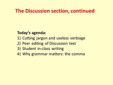 Today's agenda: 1) Cutting jargon and useless verbiage 2) Peer editing of Discussion text 3) Student in-class writing 4) Why grammar matters: the comma.