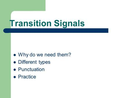 Transition Signals Why do we need them? Different types Punctuation Practice.