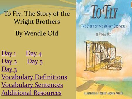 To Fly: The Story of the Wright Brothers By Wendle Old Day 1Day 1 Day 4Day 4 Day 2Day 2 Day 5Day 5 Day 3 Vocabulary Definitions Vocabulary Sentences Additional.