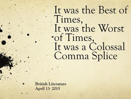 It was the Best of Times, It was the Worst of Times, It was a Colossal Comma Splice British Literature April 13, 2015.