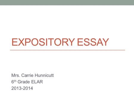 EXPOSITORY ESSAY Mrs. Carrie Hunnicutt 6 th Grade ELAR 2013-2014.