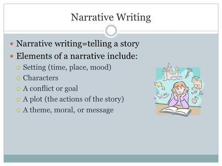 Narrative Writing Narrative writing=telling a story Elements of a narrative include:  Setting (time, place, mood)  Characters  A conflict or goal 