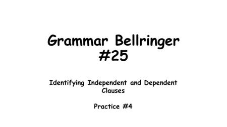 Grammar Bellringer #25 Identifying Independent and Dependent Clauses Practice #4.