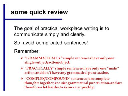 "Some quick review The goal of practical workplace writing is to communicate simply and clearly. So, avoid complicated sentences! Remember:  ""GRAMMATICALLY"""