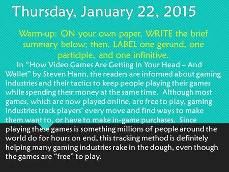 "Thursday, January 22, 2015 Warm-up: ON your own paper, WRITE the brief summary below; then, LABEL one gerund, one participle, and one infinitive. In ""How."