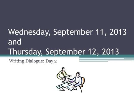 Wednesday, September 11, 2013 and Thursday, September 12, 2013 Writing Dialogue: Day 2.
