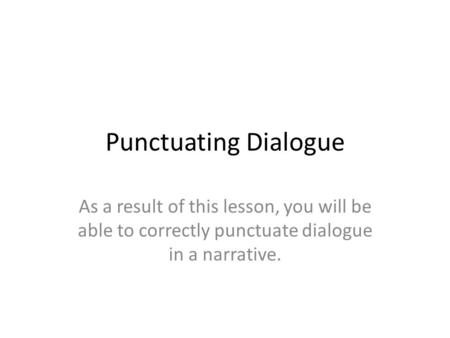 Punctuating Dialogue As a result of this lesson, you will be able to correctly punctuate dialogue in a narrative.