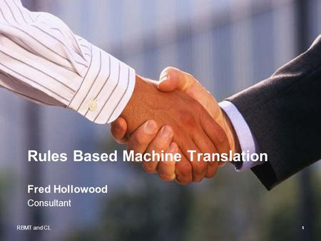 1 Rules Based Machine Translation Fred Hollowood Consultant RBMT and CL.