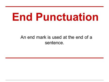 End Punctuation An end mark is used at the end of a sentence.