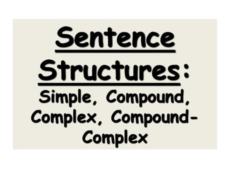 Sentence Structures: Simple, Compound, Complex, Compound- Complex.