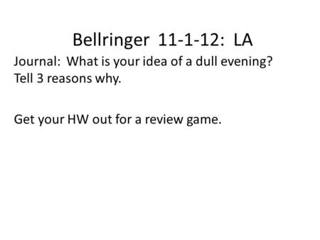 Bellringer 11-1-12: LA Journal: What is your idea of a dull evening? Tell 3 reasons why. Get your HW out for a review game.