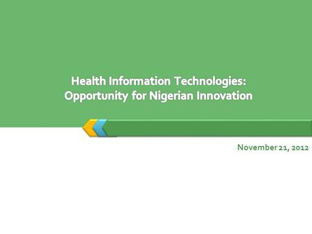 November 21, 2012. Outline The Impact of Technology 1 Health Information Technologies 3 Opportunity for Nigerian Innovation 42 Nigeria's Health Profile.