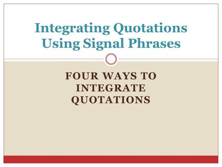 FOUR WAYS TO INTEGRATE QUOTATIONS Integrating Quotations Using Signal Phrases.