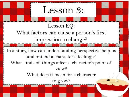 Lesson 3: Lesson EQ: What factors can cause a person's first impression to change? In a story, how can understanding perspective help us understand a character's.