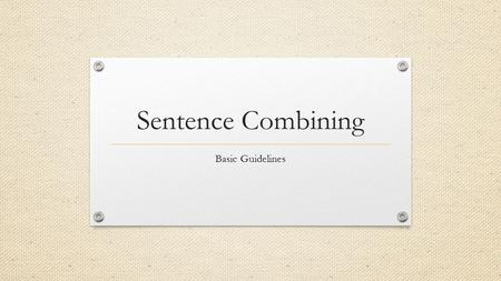 Sentence Combining Basic Guidelines. What is sentence combining? Combining short sentences and taking out the redundant elements to make more concise,