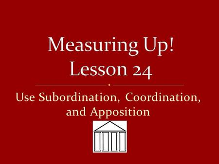 Use Subordination, Coordination, and Apposition