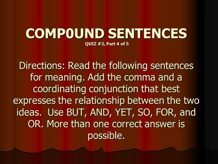 COMP0UND SENTENCES QUIZ #2, Part 4 of 5 Directions: Read the following sentences for meaning. Add the comma and a coordinating conjunction that best expresses.