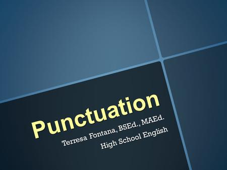 Punctuation Terresa Fontana, BSEd., MAEd. High School English.