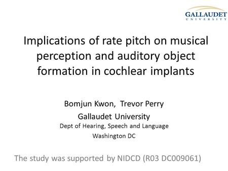 Implications of rate pitch on musical perception and auditory object formation in cochlear implants Bomjun Kwon, Trevor Perry Gallaudet University Dept.