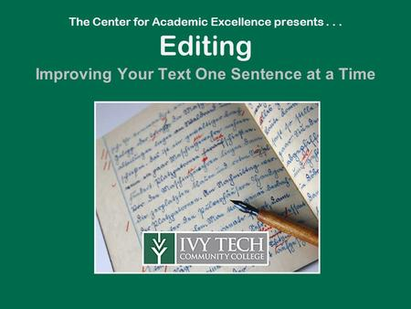 The Center for Academic Excellence presents... Editing Improving Your Text One Sentence at a Time.