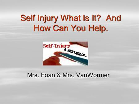 Self Injury What Is It? And How Can You Help. Mrs. Foan & Mrs. VanWormer.