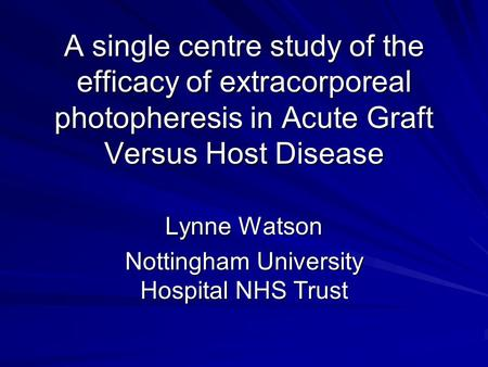 A single centre study of the efficacy of extracorporeal photopheresis in Acute Graft Versus Host Disease Lynne Watson Nottingham University Hospital NHS.