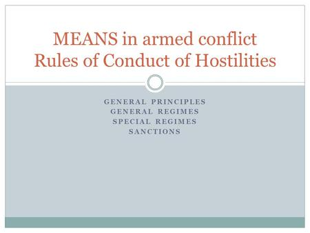 GENERAL PRINCIPLES GENERAL REGIMES SPECIAL REGIMES SANCTIONS MEANS in armed conflict Rules of Conduct of Hostilities.