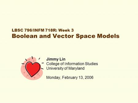 LBSC 796/INFM 718R: Week 3 Boolean and Vector Space Models Jimmy Lin College of Information Studies University of Maryland Monday, February 13, 2006.