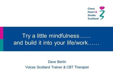 Try a little mindfulness…… and build it into your life/work…… Dave Bertin Voices Scotland Trainer & CBT Therapist.