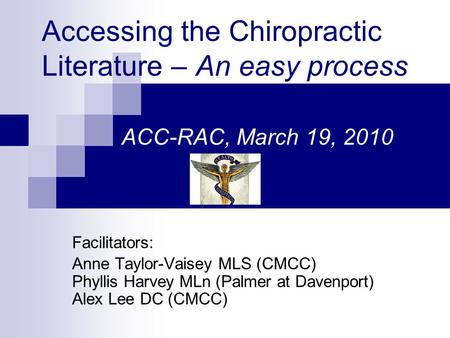 Accessing the Chiropractic Literature – An easy process ACC-RAC, March 19, 2010 Facilitators: Anne Taylor-Vaisey MLS (CMCC) Phyllis Harvey MLn (Palmer.