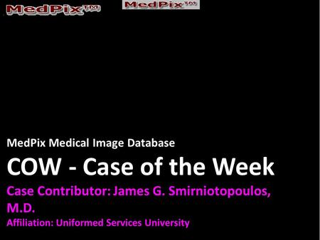 MedPix Medical Image Database COW - Case of the Week Case Contributor: James G. Smirniotopoulos, M.D. Affiliation: Uniformed Services University.