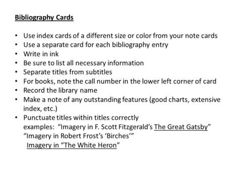 Bibliography Cards Use index cards of a different size or color from your note cards Use a separate card for each bibliography entry Write in ink Be sure.
