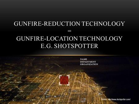 Source:  GUNFIRE-REDUCTION TECHNOLOGY = GUNFIRE-LOCATION TECHNOLOGY E.G. SHOTSPOTTER NAME DEPARTMENT ORGANIZATION.