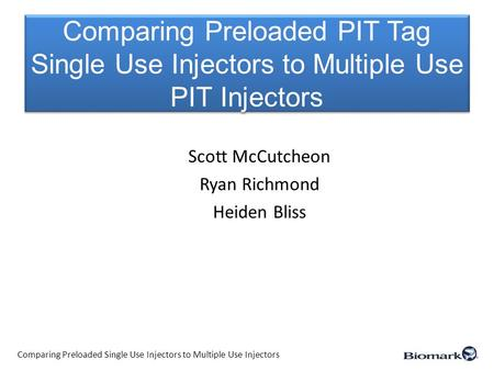 Comparing Preloaded PIT Tag Single Use Injectors to Multiple Use PIT Injectors Scott McCutcheon Ryan Richmond Heiden Bliss Comparing Preloaded Single Use.