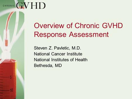 Overview of Chronic GVHD Response Assessment Steven Z. Pavletic, M.D. National Cancer Institute National Institutes of Health Bethesda, MD.