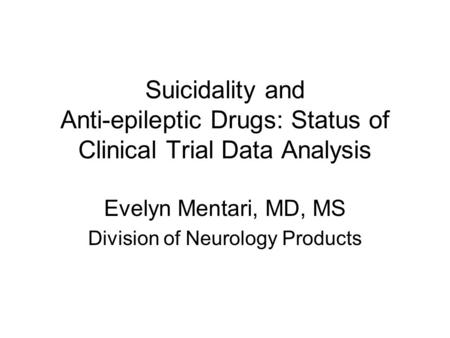 Suicidality and Anti-epileptic Drugs: Status of Clinical Trial Data Analysis Evelyn Mentari, MD, MS Division of Neurology Products.