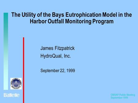 OMSAP Public Meeting September 1999 The Utility of the Bays Eutrophication Model in the Harbor Outfall Monitoring Program James Fitzpatrick HydroQual,