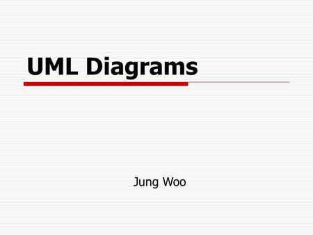 UML Diagrams Jung Woo. What is UML? Standard language for specifying, visualizing, constructing, and documenting the artifacts of software systems, business.