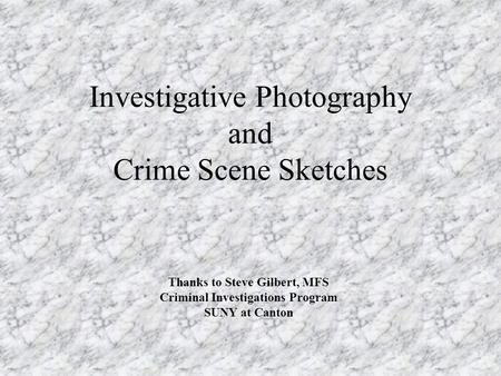 Investigative Photography and Crime Scene Sketches Thanks to Steve Gilbert, MFS Criminal Investigations Program SUNY at Canton.