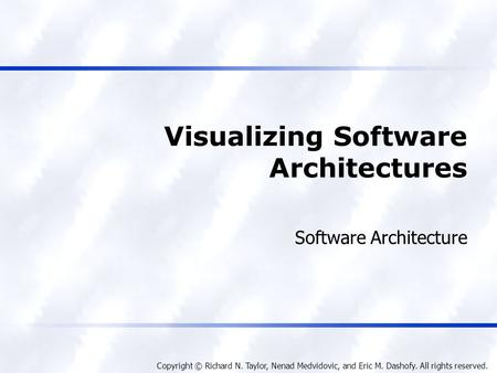 Copyright © Richard N. Taylor, Nenad Medvidovic, and Eric M. Dashofy. All rights reserved. Visualizing Software Architectures Software Architecture.